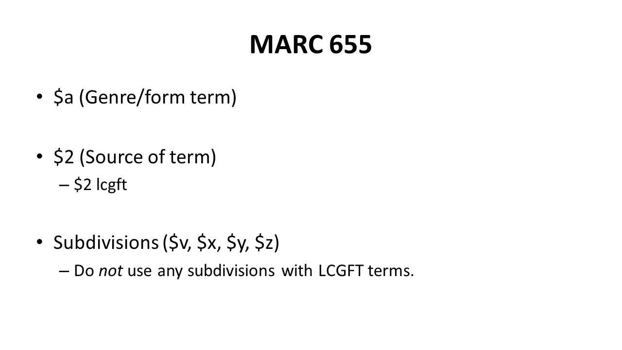 $a (Genre/form term) $2 (Source of term) – $2 lcgft Subdivisions ($v, $x, $y, $z) – Do not use any subdivisions with LCGFT terms.