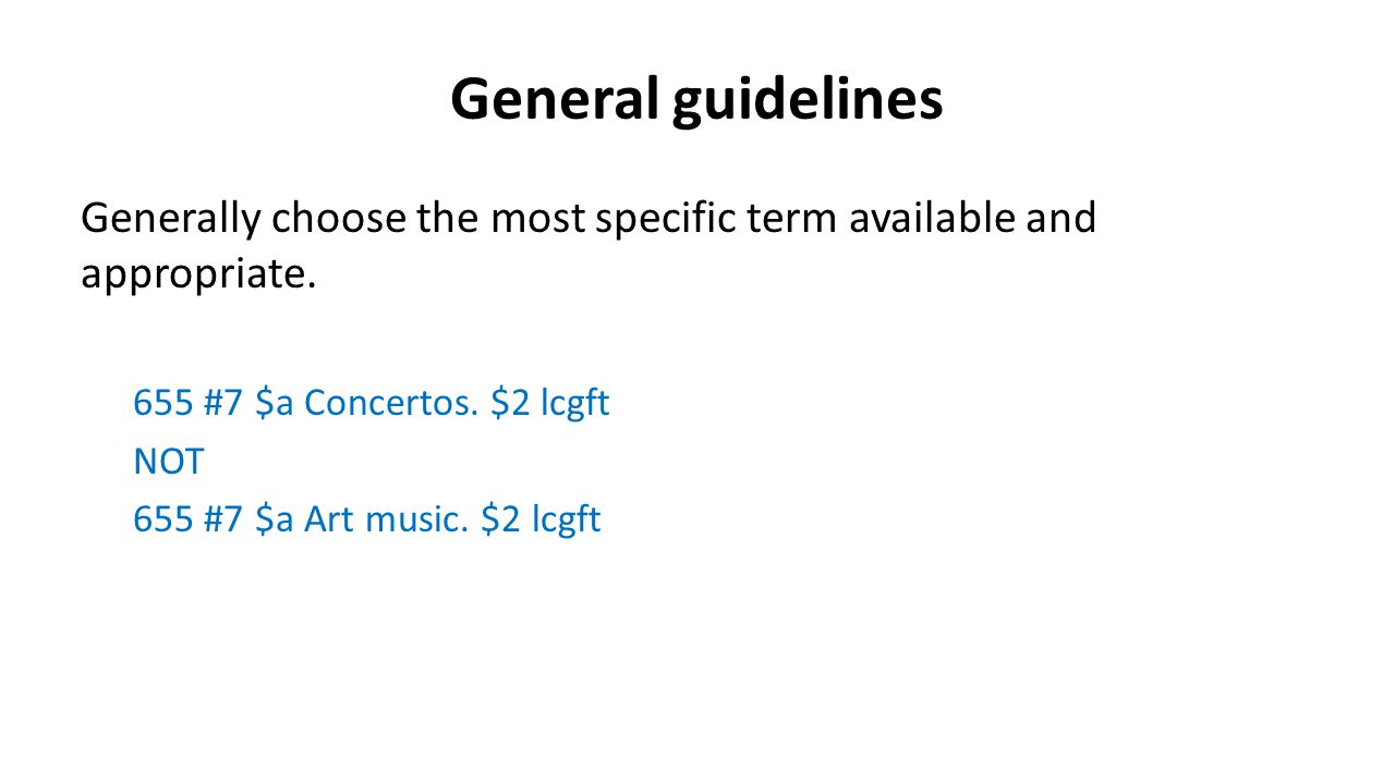 General guidelines Generally choose the most specific term available and appropriate. 655 #7 $a Concertos. $2 lcgft NOT 655 #7 $a Art music. $2 lcgft