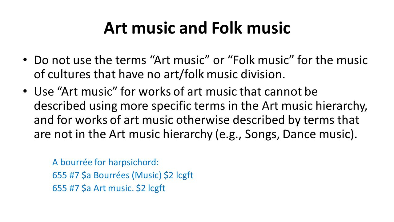 "Art music and Folk music Do not use the terms ""Art music"" or ""Folk music"" for the music of cultures that have no art/folk music division. Use ""Art mus"