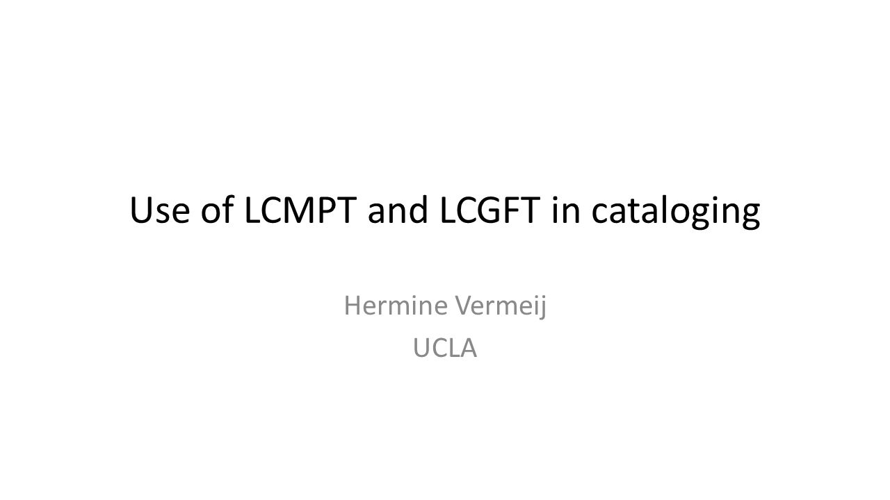 Use of LCMPT and LCGFT in cataloging Hermine Vermeij UCLA