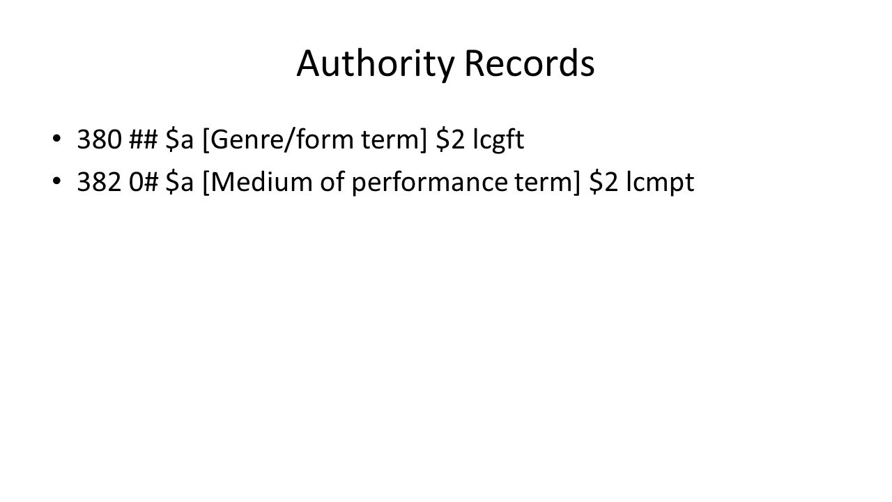 Authority Records 380 ## $a [Genre/form term] $2 lcgft 382 0# $a [Medium of performance term] $2 lcmpt