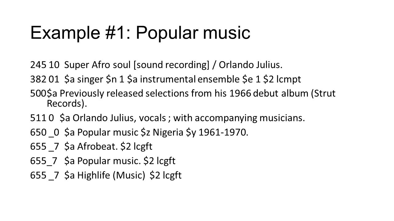 Example #1: Popular music 245 10 Super Afro soul [sound recording] / Orlando Julius. 382 01 $a singer $n 1 $a instrumental ensemble $e 1 $2 lcmpt 500$