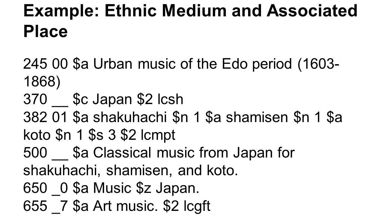 Example: Ethnic Medium and Associated Place 245 00 $a Urban music of the Edo period (1603- 1868) 370 __ $c Japan $2 lcsh 382 01 $a shakuhachi $n 1 $a