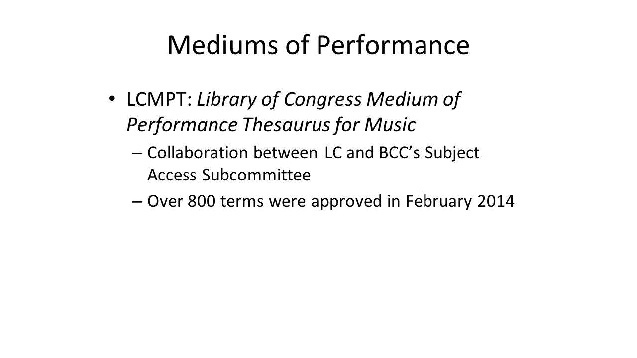 Mediums of Performance LCMPT: Library of Congress Medium of Performance Thesaurus for Music – Collaboration between LC and BCC's Subject Access Subcom