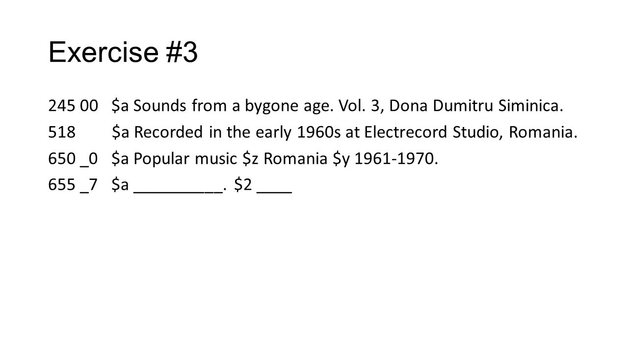 Exercise #3 245 00 $a Sounds from a bygone age. Vol. 3, Dona Dumitru Siminica. 518 $a Recorded in the early 1960s at Electrecord Studio, Romania. 650