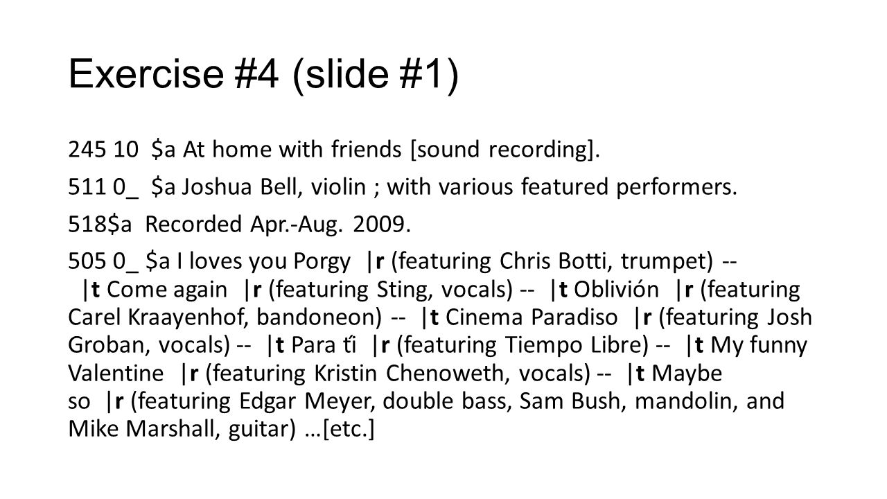 Exercise #4 (slide #1) 245 10 $a At home with friends [sound recording]. 511 0_ $a Joshua Bell, violin ; with various featured performers. 518$a Recor