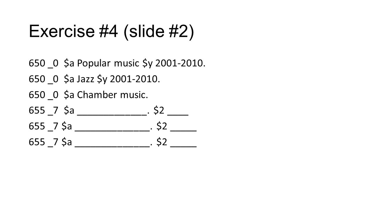 Exercise #4 (slide #2) 650 _0 $a Popular music $y 2001-2010. 650 _0 $a Jazz $y 2001-2010. 650 _0 $a Chamber music. 655 _7 $a _____________. $2 ____ 65