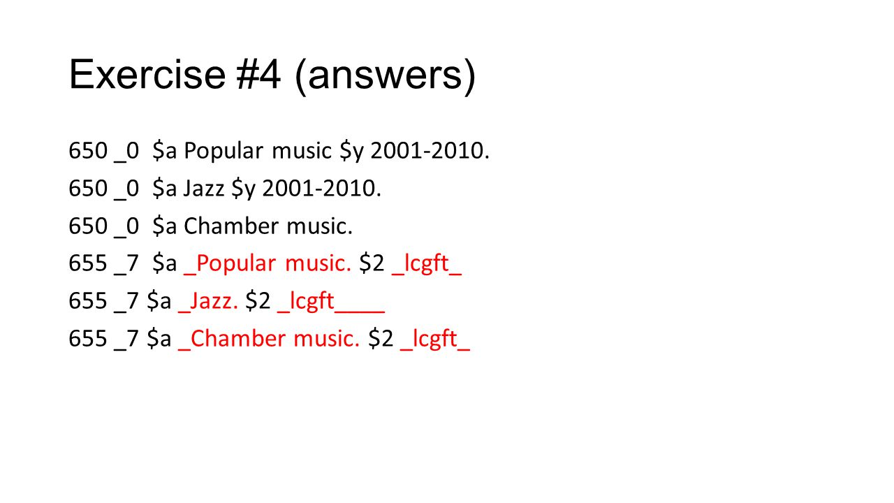 Exercise #4 (answers) 650 _0 $a Popular music $y 2001-2010. 650 _0 $a Jazz $y 2001-2010. 650 _0 $a Chamber music. 655 _7 $a _Popular music. $2 _lcgft_
