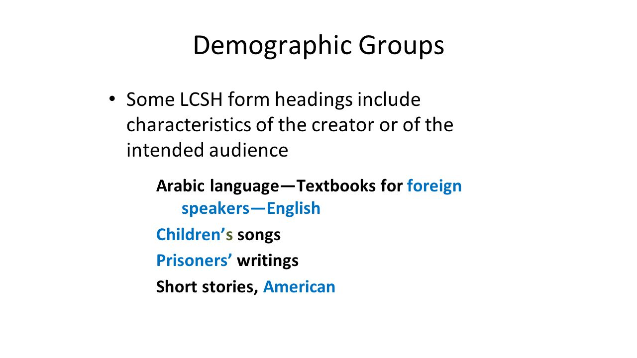 Demographic Groups Some LCSH form headings include characteristics of the creator or of the intended audience Arabic language—Textbooks for foreign sp