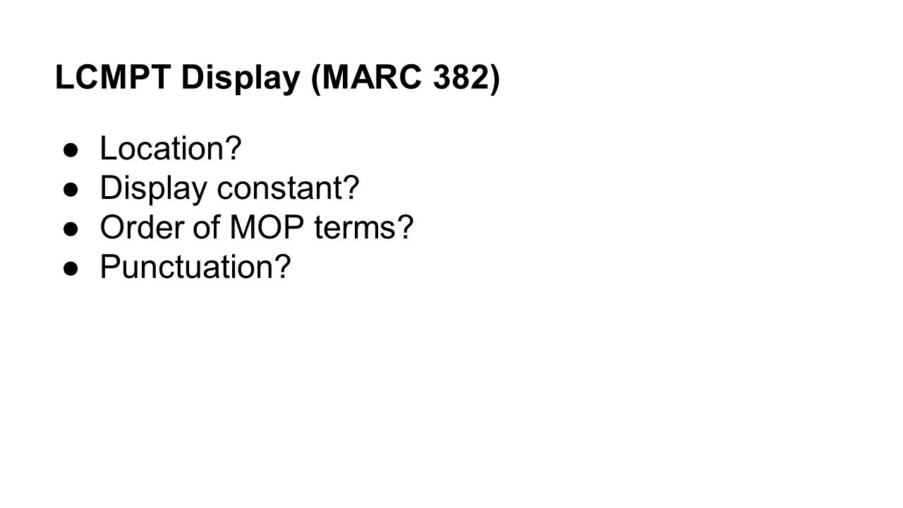 LCMPT Display (MARC 382) ●Location? ●Display constant? ●Order of MOP terms? ●Punctuation?