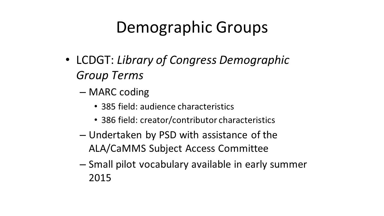 Demographic Groups LCDGT: Library of Congress Demographic Group Terms – MARC coding 385 field: audience characteristics 386 field: creator/contributor