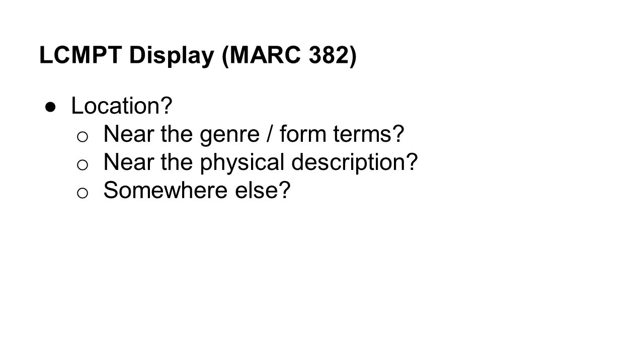 LCMPT Display (MARC 382) ●Location? o Near the genre / form terms? o Near the physical description? o Somewhere else?