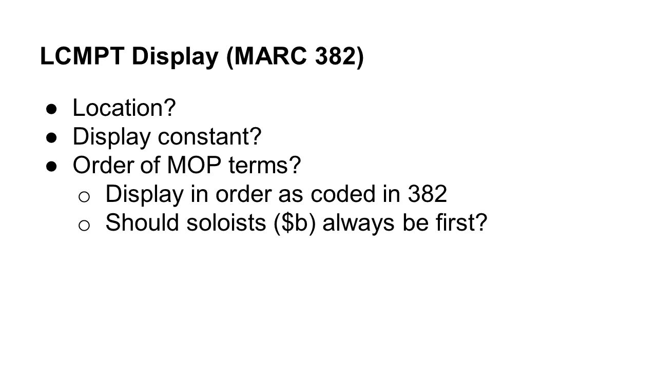 LCMPT Display (MARC 382) ●Location? ●Display constant? ●Order of MOP terms? o Display in order as coded in 382 o Should soloists ($b) always be first?