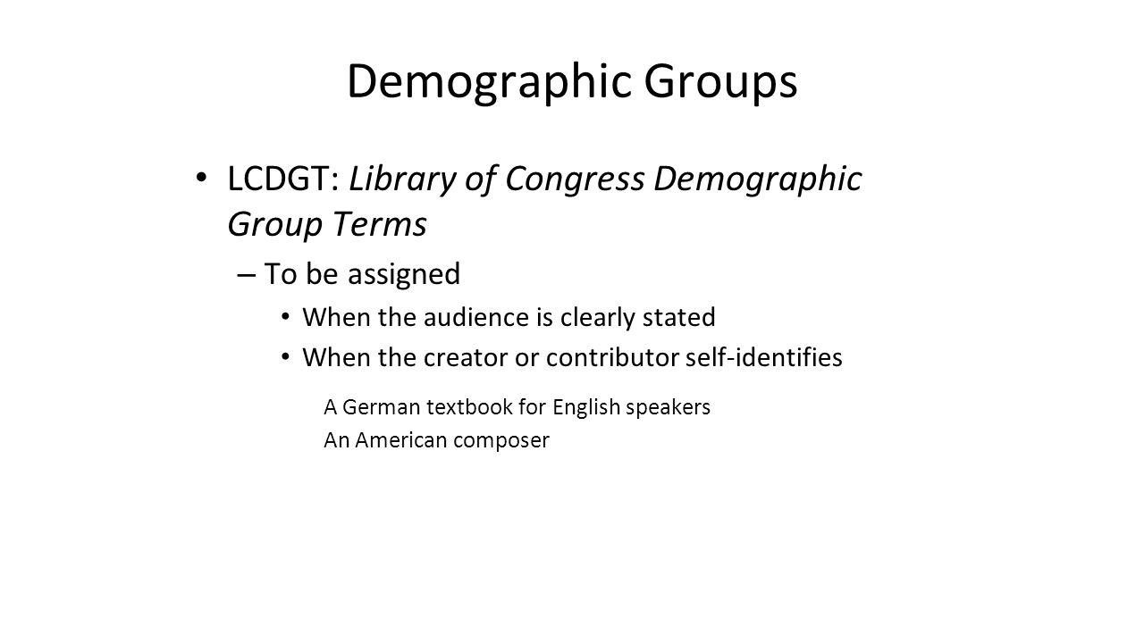 Demographic Groups LCDGT: Library of Congress Demographic Group Terms – To be assigned When the audience is clearly stated When the creator or contrib