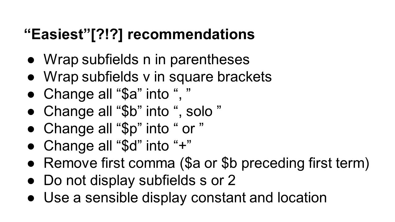 """Easiest""[?!?] recommendations ●Wrap subfields n in parentheses ●Wrap subfields v in square brackets ●Change all ""$a"" into "", "" ●Change all ""$b"" into"