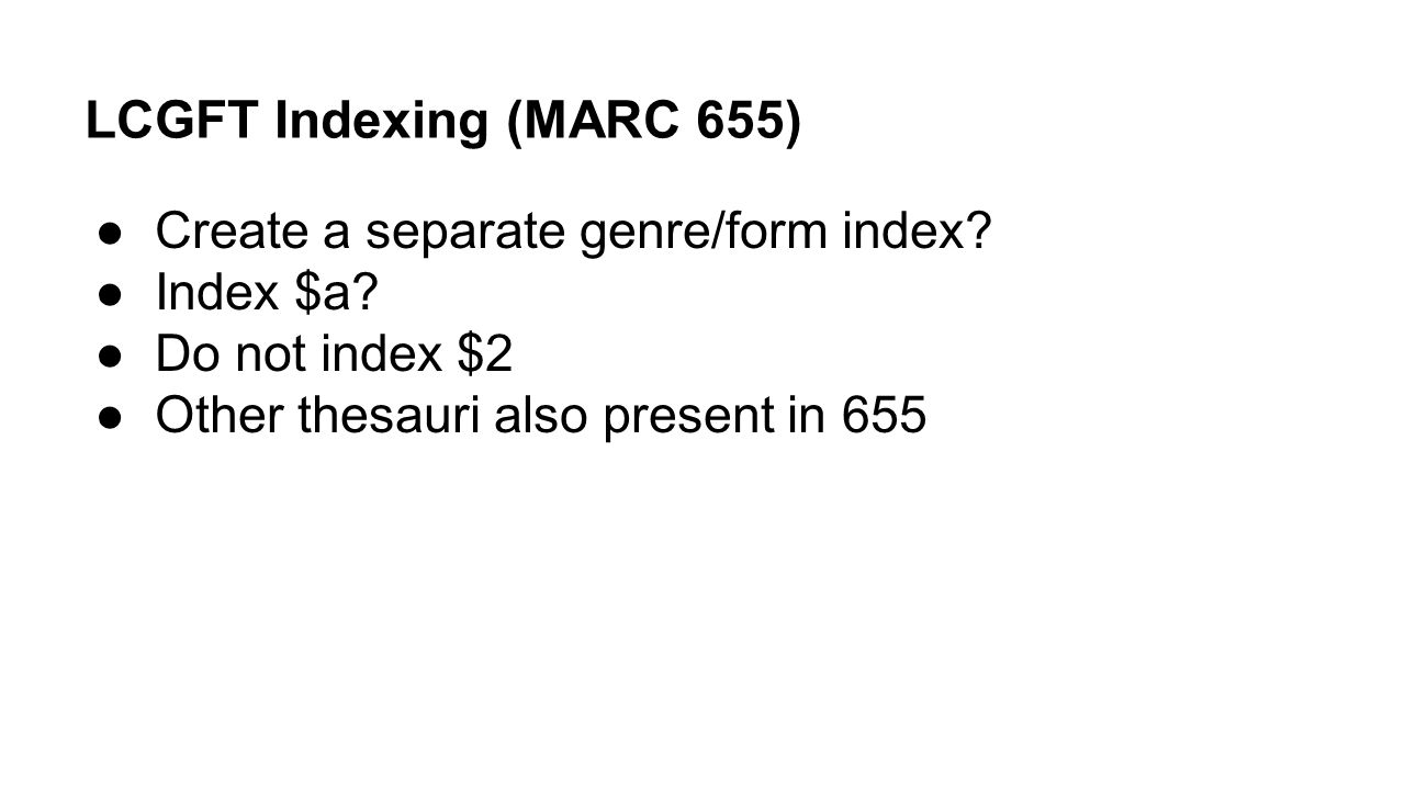 LCGFT Indexing (MARC 655) ●Create a separate genre/form index? ●Index $a? ●Do not index $2 ●Other thesauri also present in 655