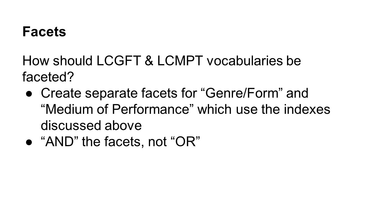 "Facets How should LCGFT & LCMPT vocabularies be faceted? ●Create separate facets for ""Genre/Form"" and ""Medium of Performance"" which use the indexes di"
