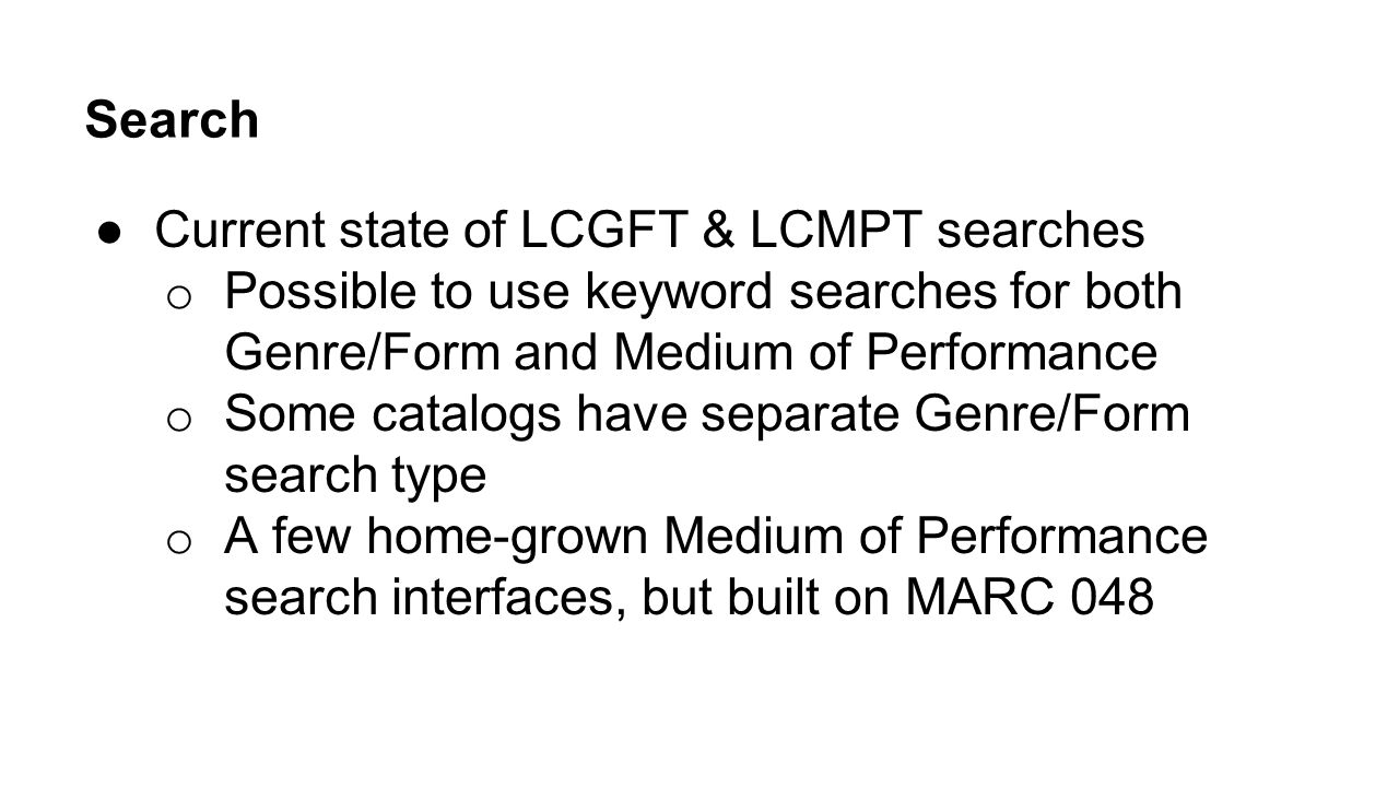 Search ●Current state of LCGFT & LCMPT searches o Possible to use keyword searches for both Genre/Form and Medium of Performance o Some catalogs have