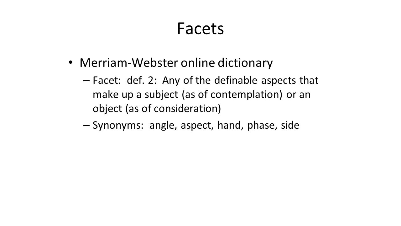 Facets Merriam-Webster online dictionary – Facet: def. 2: Any of the definable aspects that make up a subject (as of contemplation) or an object (as o