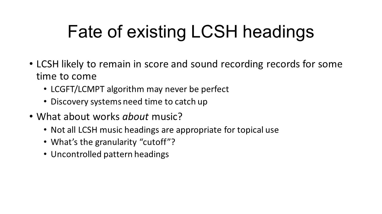 Fate of existing LCSH headings LCSH likely to remain in score and sound recording records for some time to come LCGFT/LCMPT algorithm may never be per