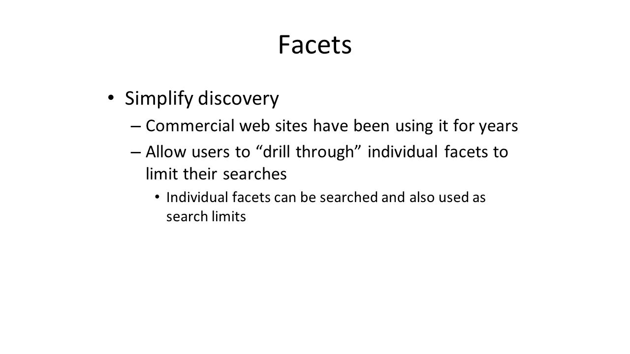 "Facets Simplify discovery – Commercial web sites have been using it for years – Allow users to ""drill through"" individual facets to limit their search"