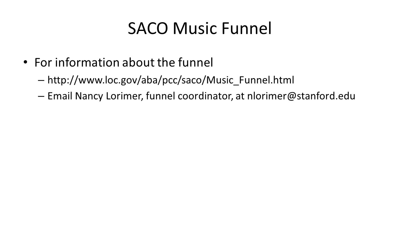 SACO Music Funnel For information about the funnel – http://www.loc.gov/aba/pcc/saco/Music_Funnel.html – Email Nancy Lorimer, funnel coordinator, at n
