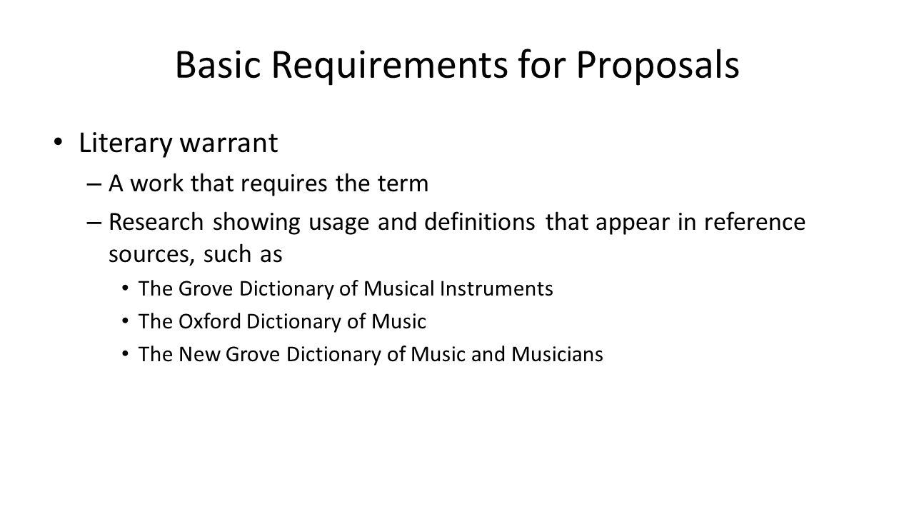 Basic Requirements for Proposals Literary warrant – A work that requires the term – Research showing usage and definitions that appear in reference so