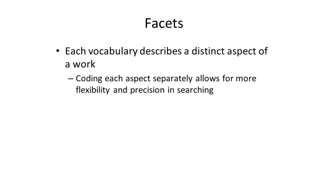 Facets Each vocabulary describes a distinct aspect of a work – Coding each aspect separately allows for more flexibility and precision in searching
