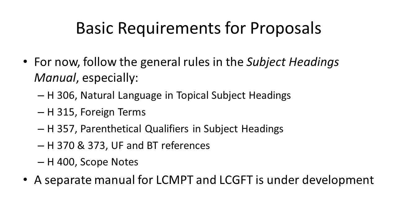 Basic Requirements for Proposals For now, follow the general rules in the Subject Headings Manual, especially: – H 306, Natural Language in Topical Su