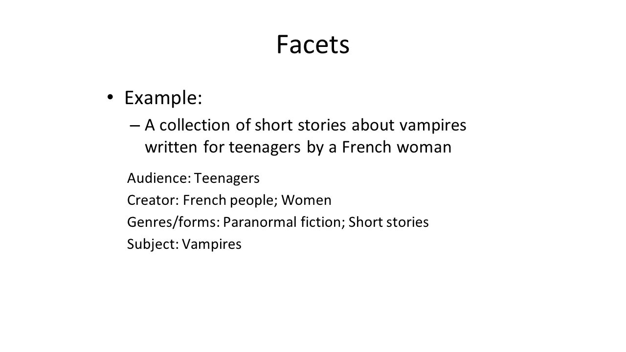 Facets Example: – A collection of short stories about vampires written for teenagers by a French woman Audience: Teenagers Creator: French people; Wom