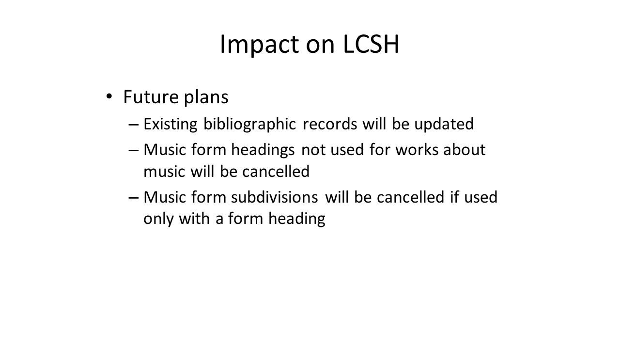 Impact on LCSH Future plans – Existing bibliographic records will be updated – Music form headings not used for works about music will be cancelled –