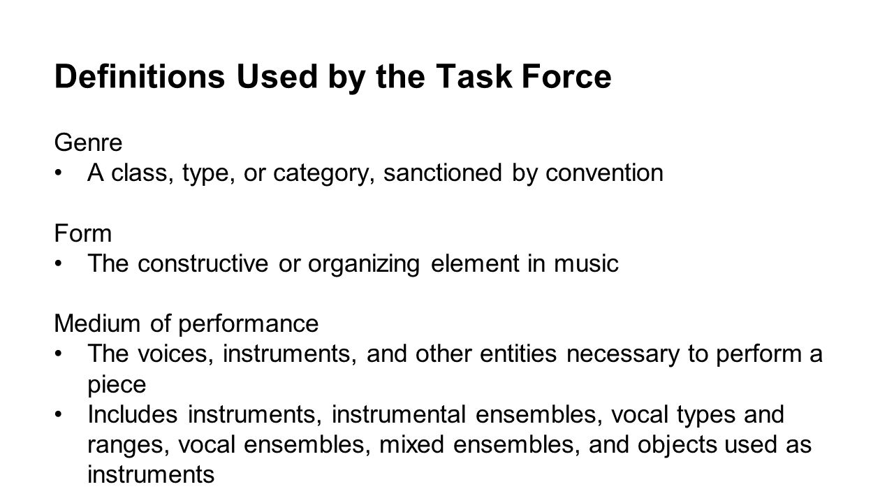 Definitions Used by the Task Force Genre A class, type, or category, sanctioned by convention Form The constructive or organizing element in music Med