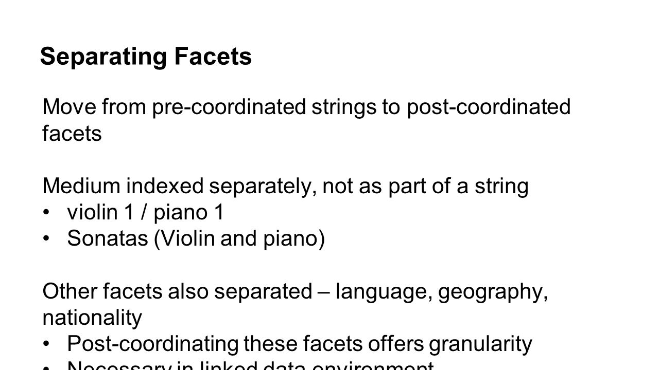 Separating Facets Move from pre-coordinated strings to post-coordinated facets Medium indexed separately, not as part of a string violin 1 / piano 1 S