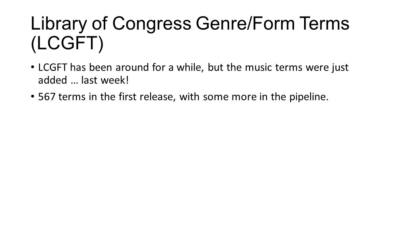 Library of Congress Genre/Form Terms (LCGFT) LCGFT has been around for a while, but the music terms were just added … last week! 567 terms in the firs
