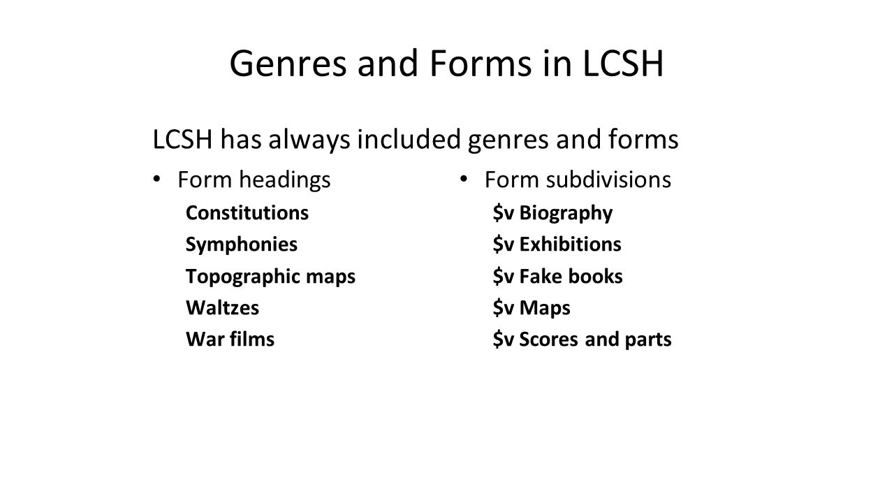 Genres and Forms in LCSH LCSH has always included genres and forms Form headings Constitutions Symphonies Topographic maps Waltzes War films Form subd