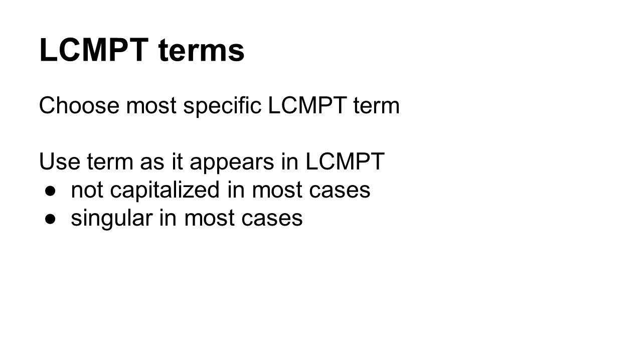 LCMPT terms Choose most specific LCMPT term Use term as it appears in LCMPT ●not capitalized in most cases ●singular in most cases