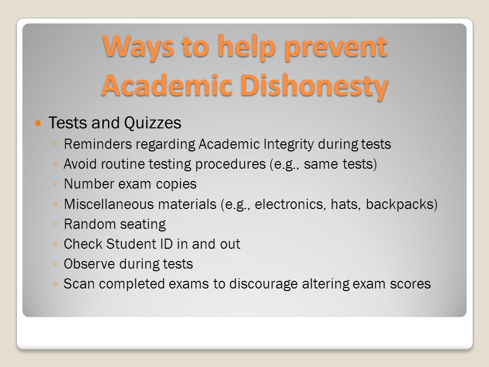 Ways to help prevent Academic Dishonesty Tests and Quizzes ◦ Reminders regarding Academic Integrity during tests ◦ Avoid routine testing procedures (e.g., same tests) ◦ Number exam copies ◦ Miscellaneous materials (e.g., electronics, hats, backpacks) ◦ Random seating ◦ Check Student ID in and out ◦ Observe during tests ◦ Scan completed exams to discourage altering exam scores