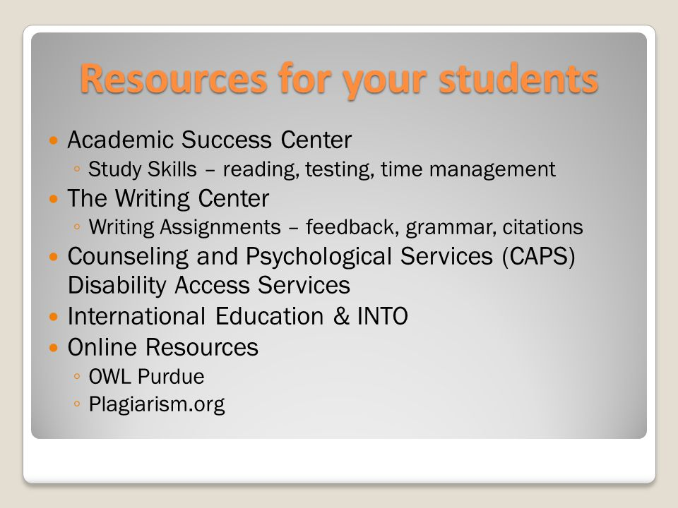 Resources for your students Academic Success Center ◦ Study Skills – reading, testing, time management The Writing Center ◦ Writing Assignments – feedback, grammar, citations Counseling and Psychological Services (CAPS) Disability Access Services International Education & INTO Online Resources ◦ OWL Purdue ◦ Plagiarism.org