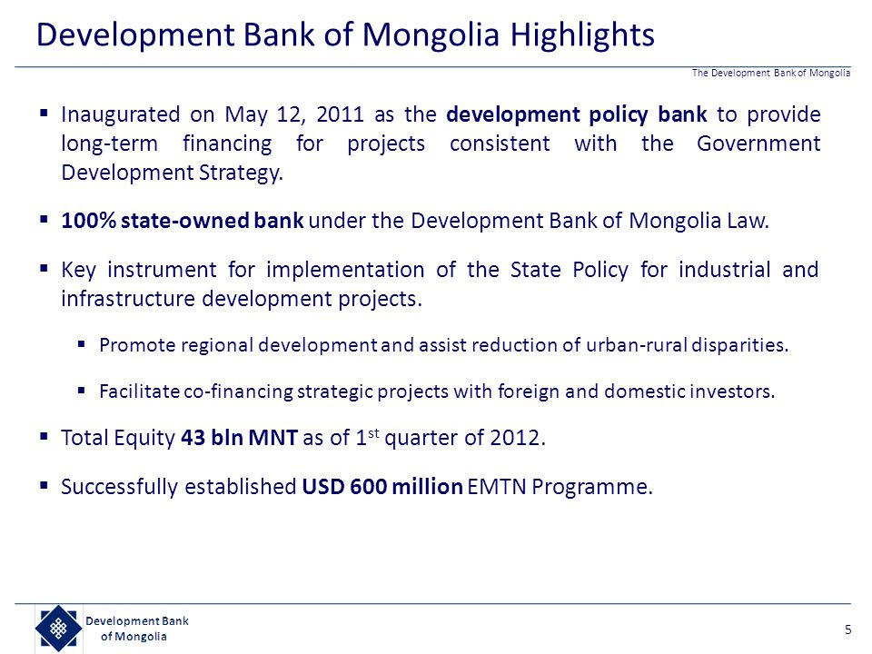 The Development Bank of Mongolia  Inaugurated on May 12, 2011 as the development policy bank to provide long-term financing for projects consistent w
