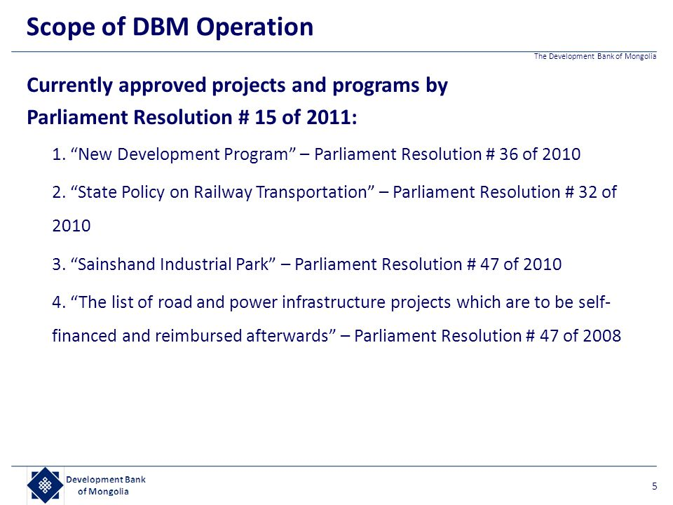 "The Development Bank of Mongolia Currently approved projects and programs by Parliament Resolution # 15 of 2011: 1. ""New Development Program"" – Parlia"