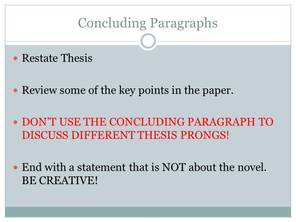 Concluding Paragraphs Restate Thesis Review some of the key points in the paper. DON'T USE THE CONCLUDING PARAGRAPH TO DISCUSS DIFFERENT THESIS PRONGS