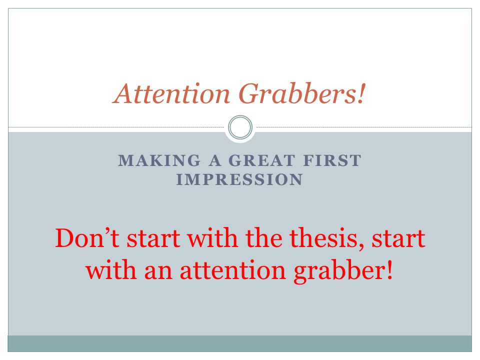 MAKING A GREAT FIRST IMPRESSION Attention Grabbers! Don't start with the thesis, start with an attention grabber!