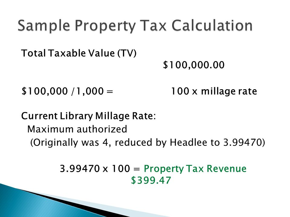 Total Taxable Value (TV) $100,000.00 $100,000 /1,000 = 100 x millage rate Current Library Millage Rate: Maximum authorized (Originally was 4, reduced by Headlee to 3.99470) 3.99470 x 100 = Property Tax Revenue $399.47
