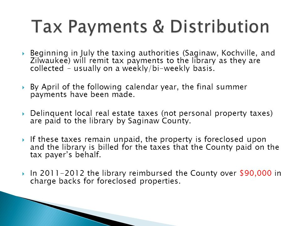  Beginning in July the taxing authorities (Saginaw, Kochville, and Zilwaukee) will remit tax payments to the library as they are collected – usually on a weekly/bi-weekly basis.
