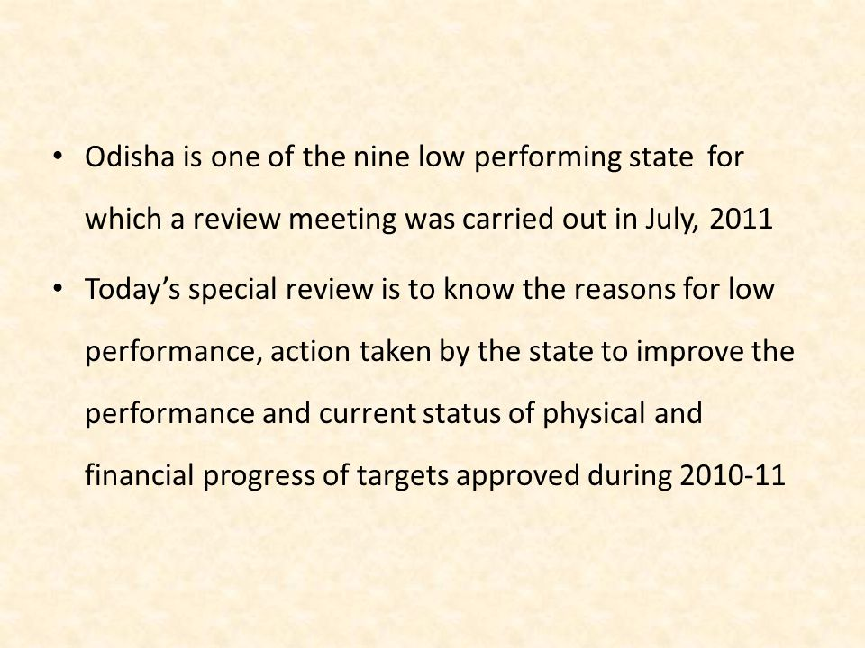Odisha is one of the nine low performing state for which a review meeting was carried out in July, 2011 Today's special review is to know the reasons for low performance, action taken by the state to improve the performance and current status of physical and financial progress of targets approved during 2010-11