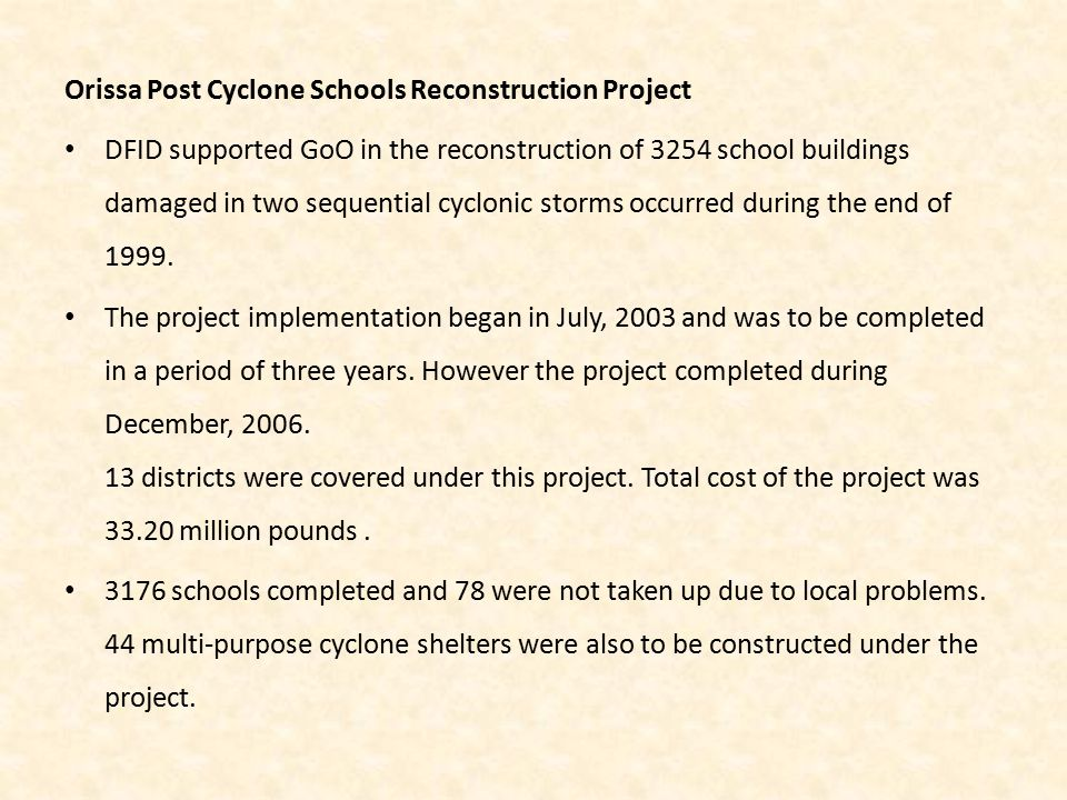 Orissa Post Cyclone Schools Reconstruction Project DFID supported GoO in the reconstruction of 3254 school buildings damaged in two sequential cyclonic storms occurred during the end of 1999.