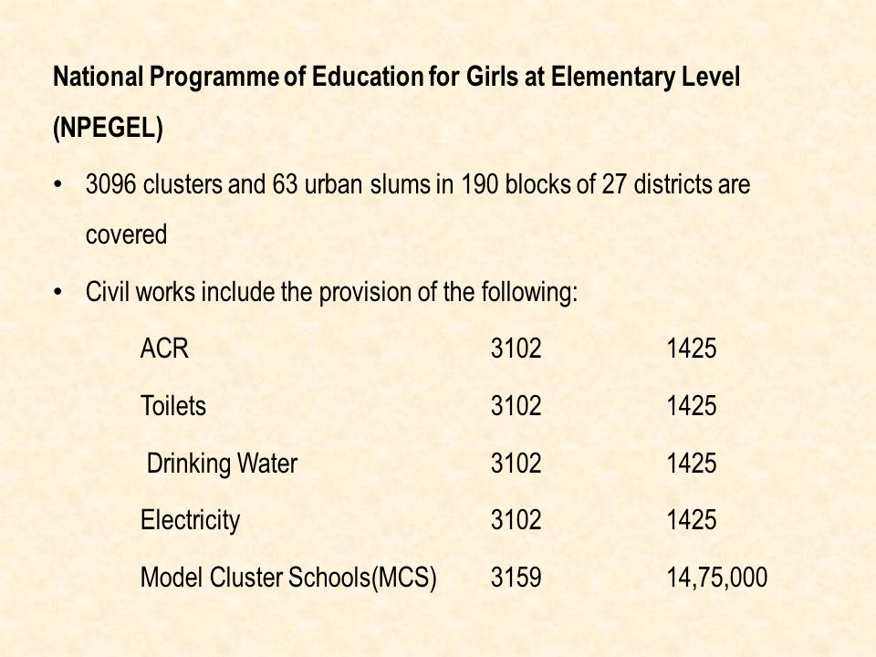 National Programme of Education for Girls at Elementary Level (NPEGEL) 3096 clusters and 63 urban slums in 190 blocks of 27 districts are covered Civil works include the provision of the following: ACR31021425 Toilets31021425 Drinking Water31021425 Electricity31021425 Model Cluster Schools(MCS)315914,75,000