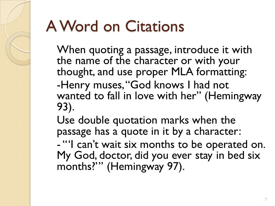 A Word on Citations When quoting a passage, introduce it with the name of the character or with your thought, and use proper MLA formatting: -Henry muses, God knows I had not wanted to fall in love with her (Hemingway 93).