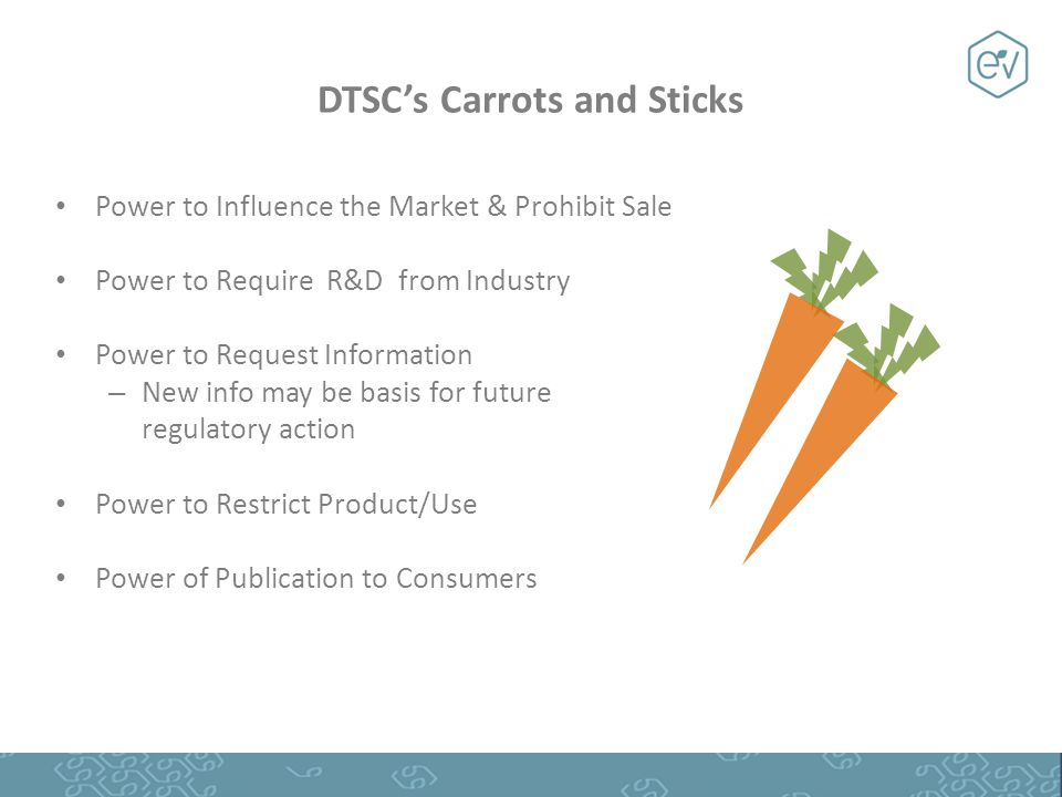Power to Influence the Market & Prohibit Sale Power to Require R&D from Industry Power to Request Information – New info may be basis for future regulatory action Power to Restrict Product/Use Power of Publication to Consumers DTSC's Carrots and Sticks