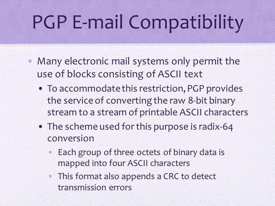 PGP E-mail Compatibility Many electronic mail systems only permit the use of blocks consisting of ASCII text To accommodate this restriction, PGP provides the service of converting the raw 8-bit binary stream to a stream of printable ASCII characters The scheme used for this purpose is radix-64 conversion Each group of three octets of binary data is mapped into four ASCII characters This format also appends a CRC to detect transmission errors